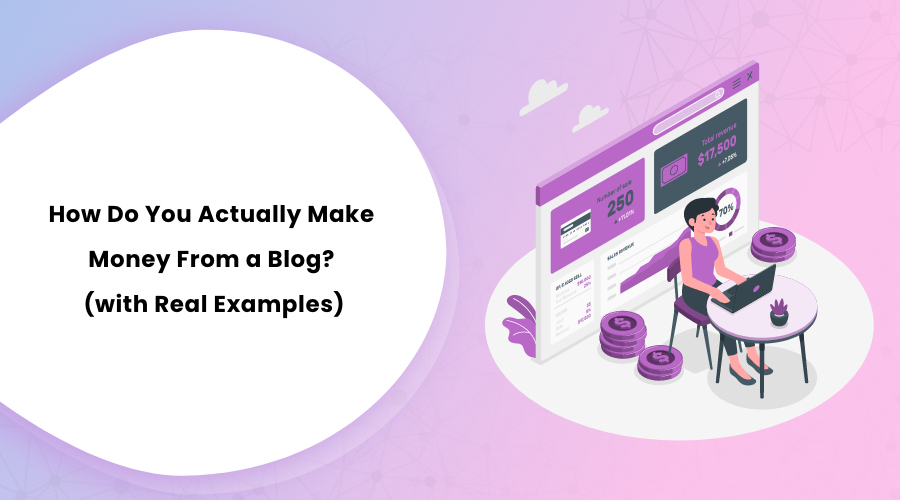 How Do You Actually Make Money From a Blog (with Real Examples)